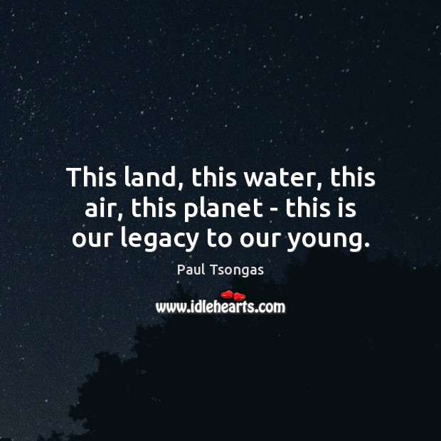 This land, this water, this air, this planet – this is our legacy to our young. Image