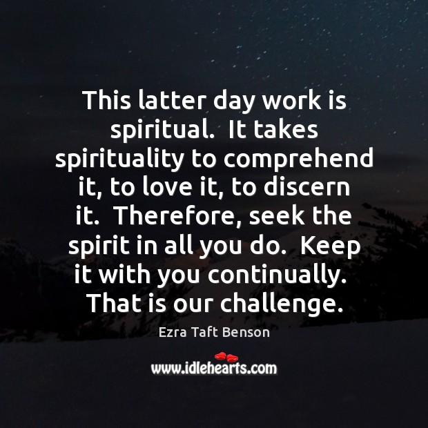 Image, This latter day work is spiritual.  It takes spirituality to comprehend it,