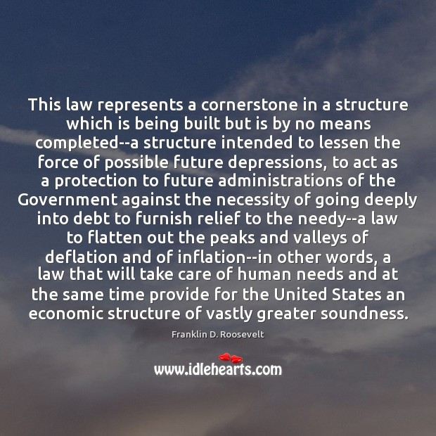This law represents a cornerstone in a structure which is being built Franklin D. Roosevelt Picture Quote