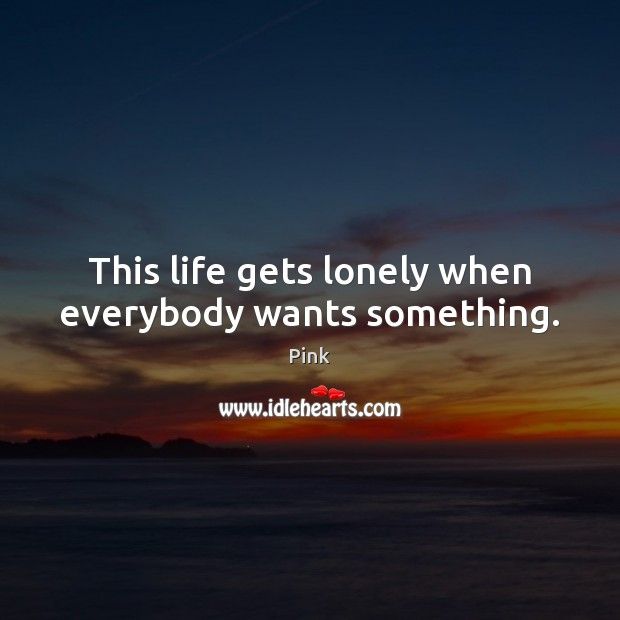 This life gets lonely when everybody wants something. Pink Picture Quote