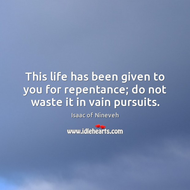 This life has been given to you for repentance; do not waste it in vain pursuits. Isaac of Nineveh Picture Quote