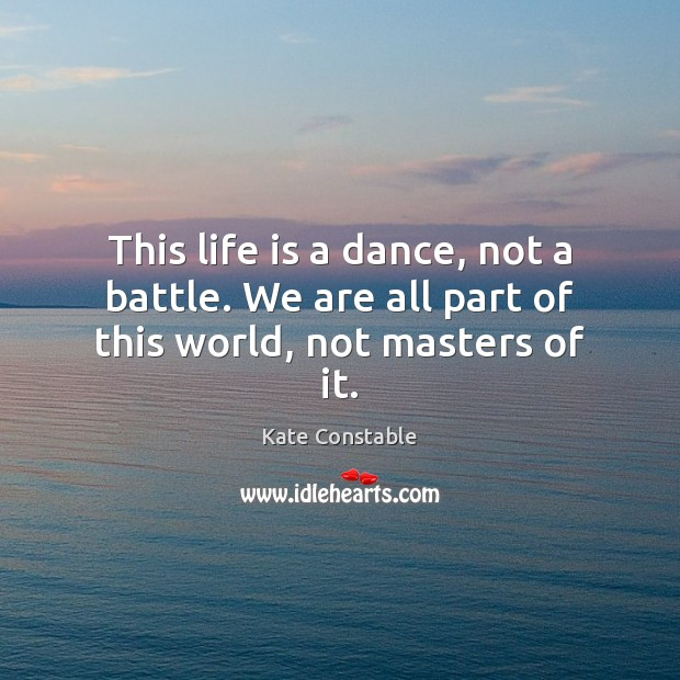 This life is a dance, not a battle. We are all part of this world, not masters of it. Image