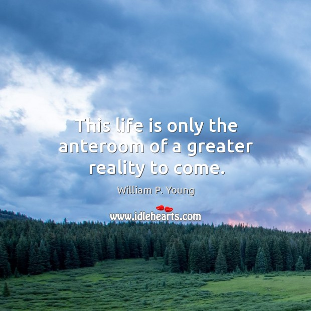 This life is only the anteroom of a greater reality to come. Image