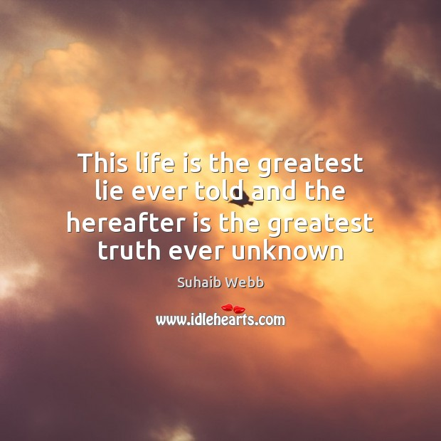 Image, This life is the greatest lie ever told and the hereafter is