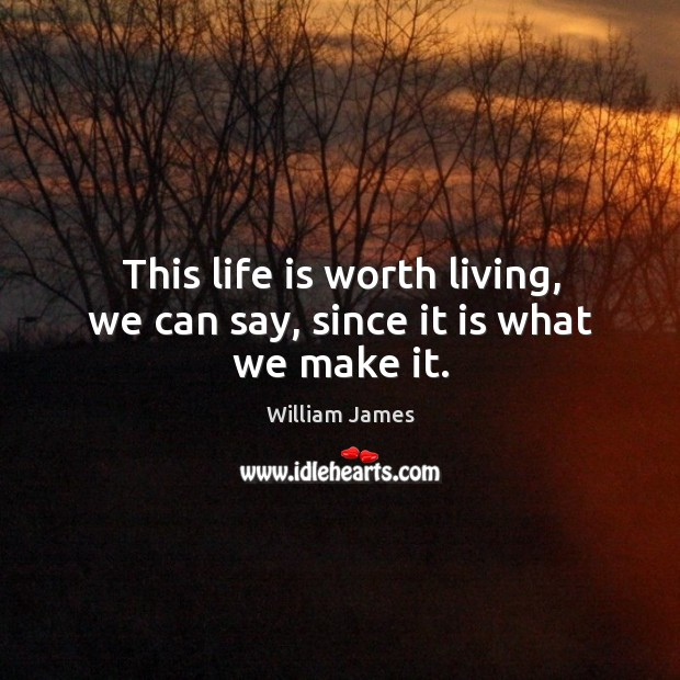 This life is worth living, we can say, since it is what we make it. Image
