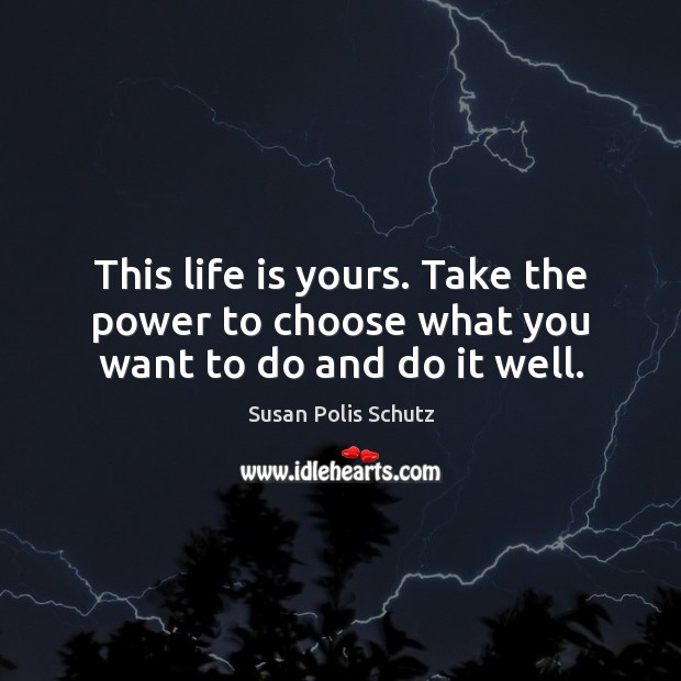 Image, This life is yours. Take the power to choose what you want to do and do it well.