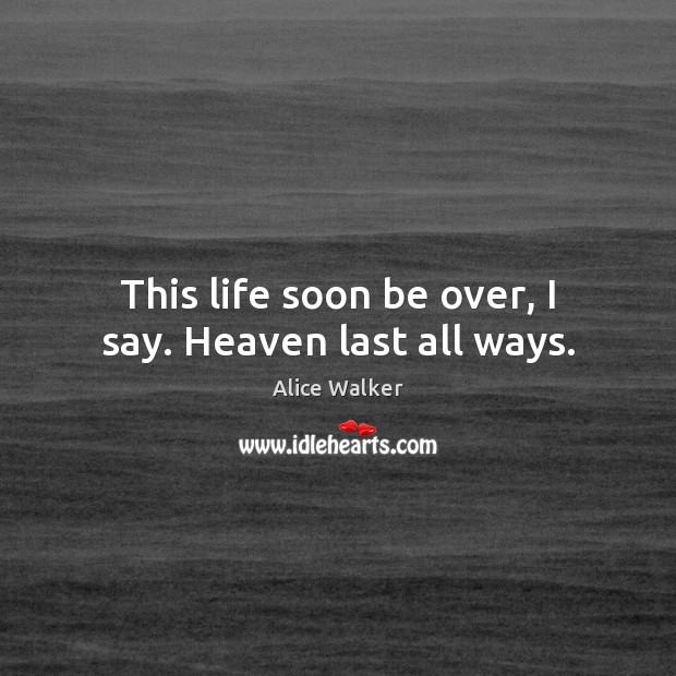 Image, This life soon be over, I say. Heaven last all ways.