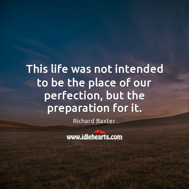 This life was not intended to be the place of our perfection, but the preparation for it. Richard Baxter Picture Quote