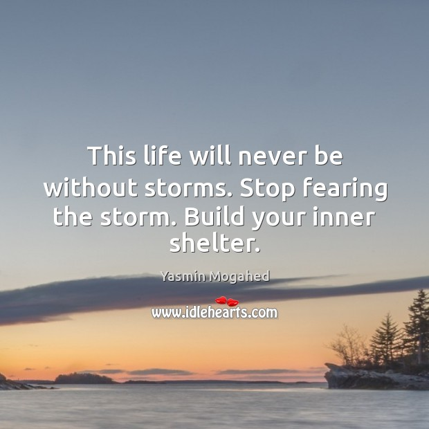 This life will never be without storms. Stop fearing the storm. Build your inner shelter. Yasmin Mogahed Picture Quote