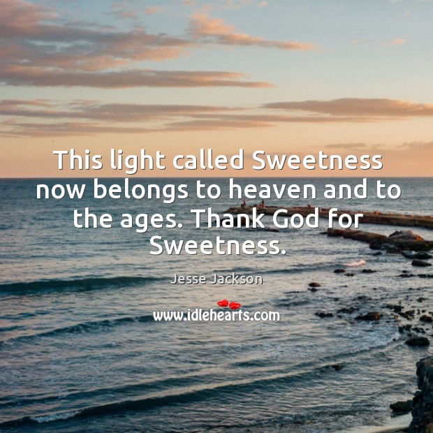 This light called sweetness now belongs to heaven and to the ages. Thank God for sweetness. Image
