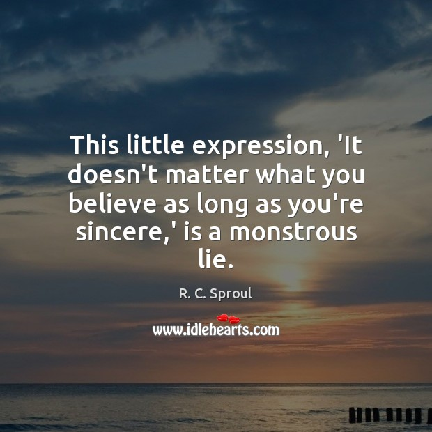 This little expression, 'It doesn't matter what you believe as long as Image