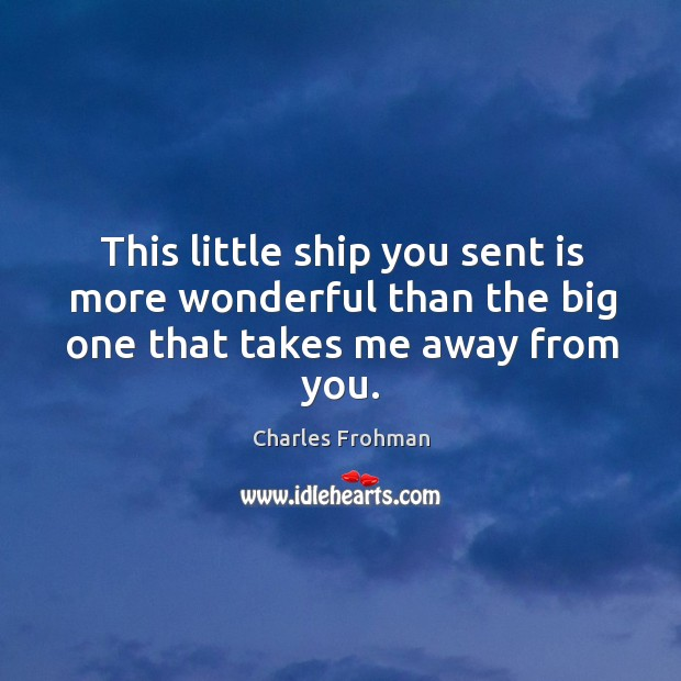 This little ship you sent is more wonderful than the big one that takes me away from you. Image
