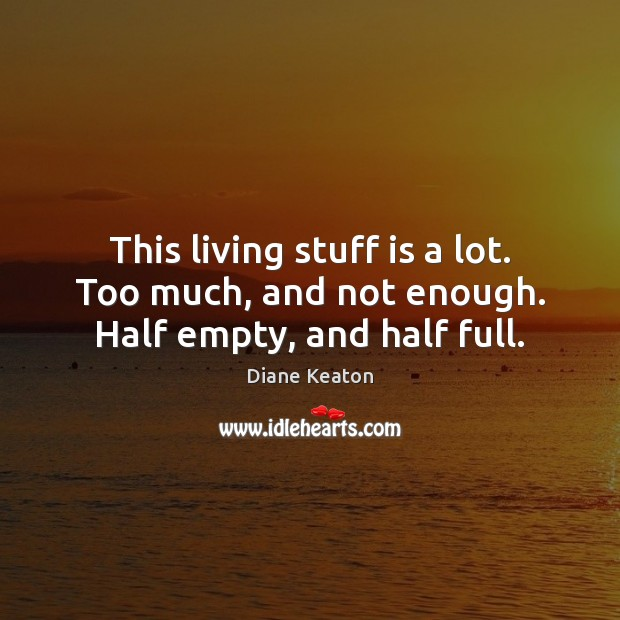 This living stuff is a lot. Too much, and not enough. Half empty, and half full. Diane Keaton Picture Quote