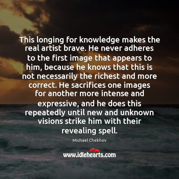This longing for knowledge makes the real artist brave. He never adheres Image