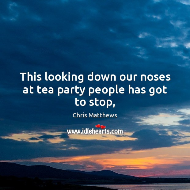 This looking down our noses at tea party people has got to stop, Chris Matthews Picture Quote