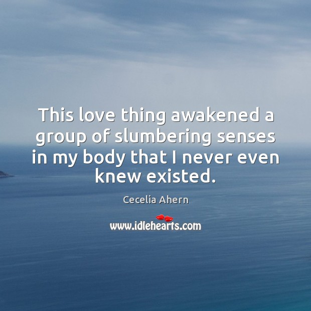 This love thing awakened a group of slumbering senses in my body Cecelia Ahern Picture Quote
