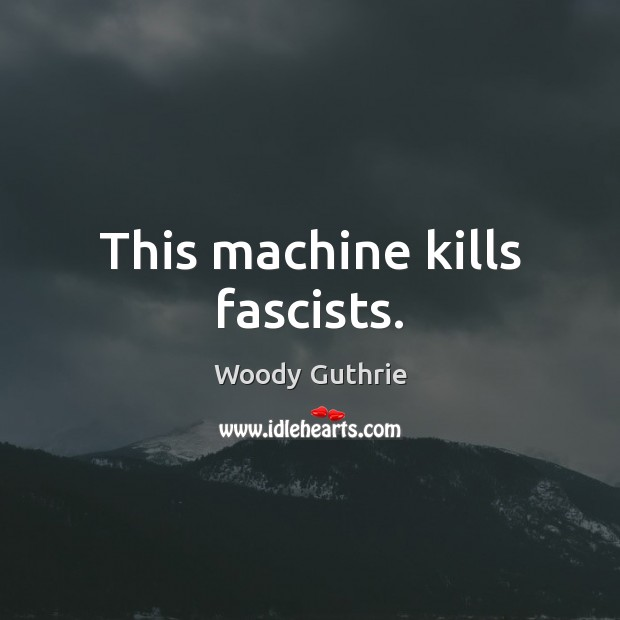 This machine kills fascists. Woody Guthrie Picture Quote