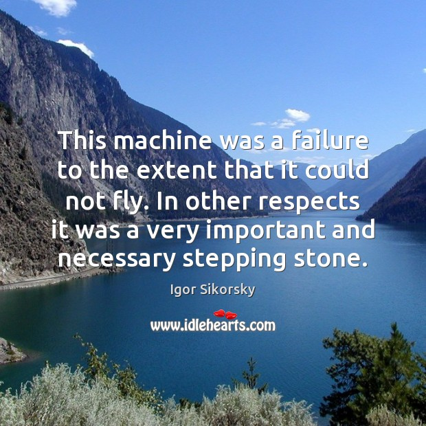 This machine was a failure to the extent that it could not Igor Sikorsky Picture Quote