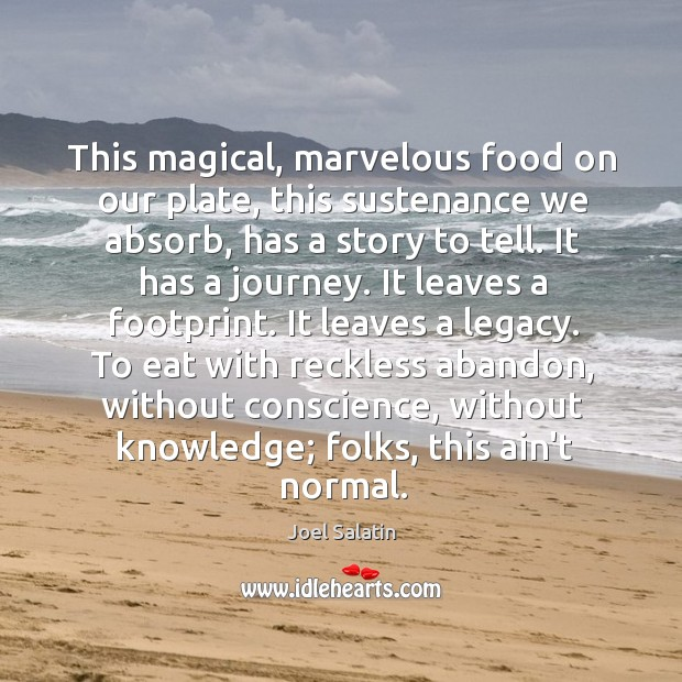 This magical, marvelous food on our plate, this sustenance we absorb, has Joel Salatin Picture Quote