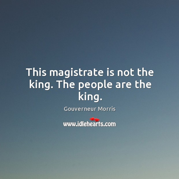 This magistrate is not the king. The people are the king. Image