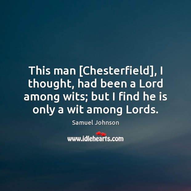 Image, This man [Chesterfield], I thought, had been a Lord among wits; but