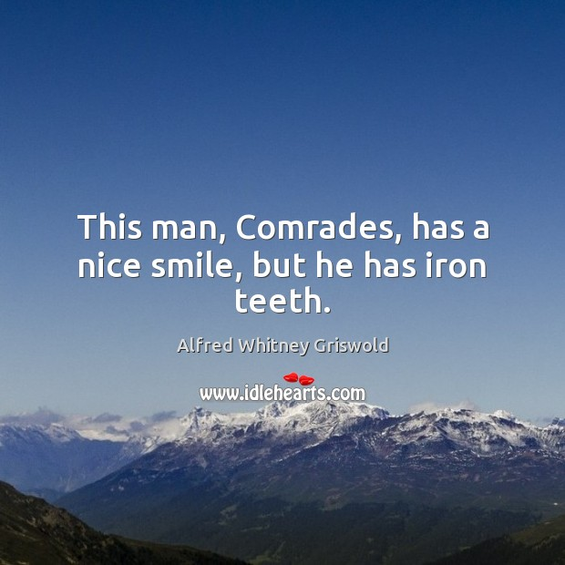This man, Comrades, has a nice smile, but he has iron teeth. Image