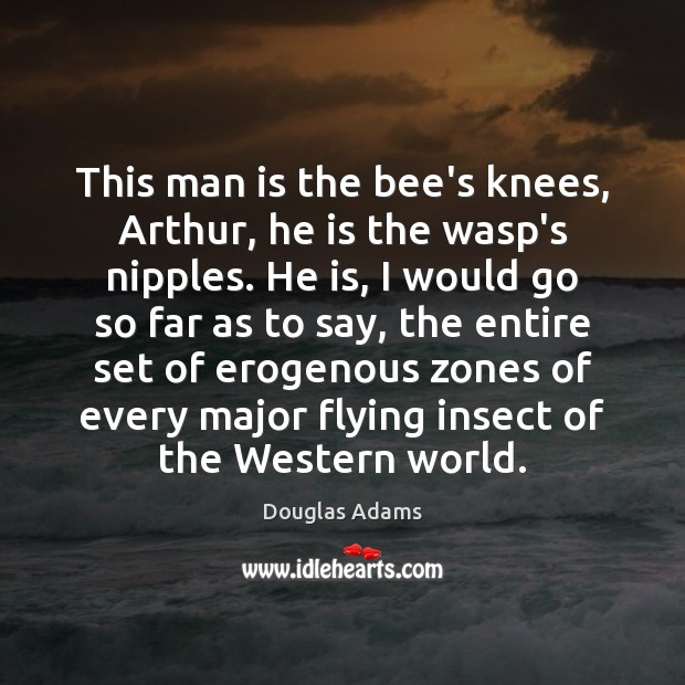 This man is the bee's knees, Arthur, he is the wasp's nipples. Douglas Adams Picture Quote