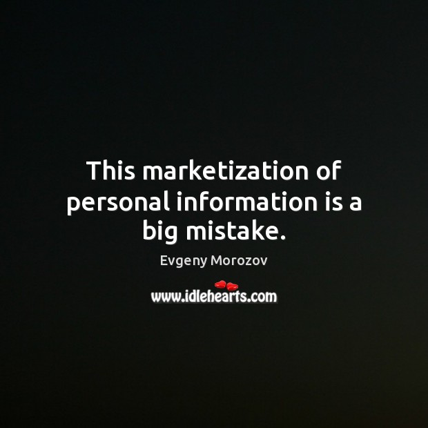 This marketization of personal information is a big mistake. Image