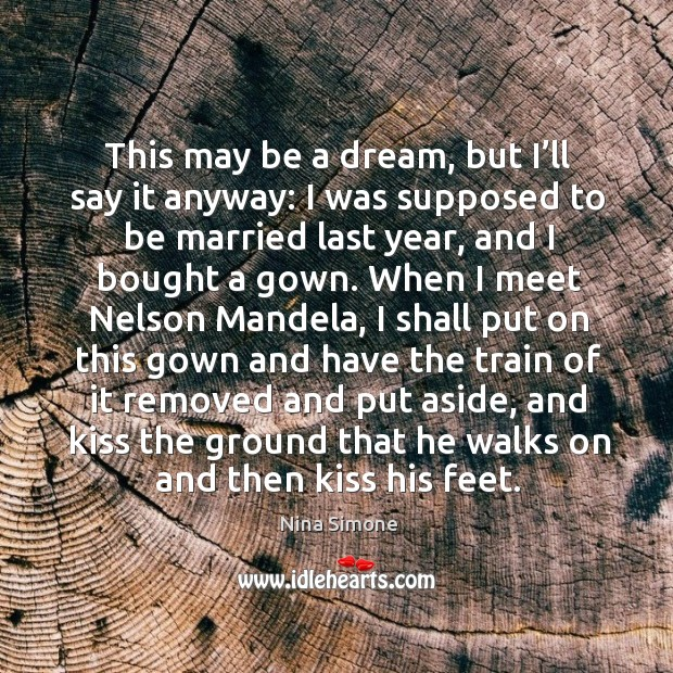 This may be a dream, but I'll say it anyway: I was supposed to be married last year Nina Simone Picture Quote