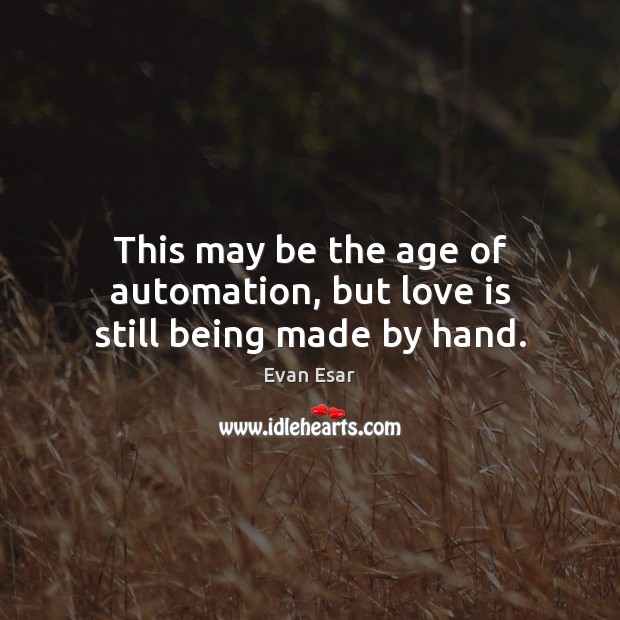 This may be the age of automation, but love is still being made by hand. Image