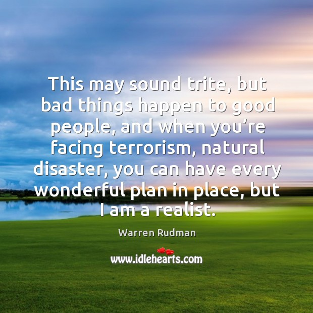 This may sound trite, but bad things happen to good people, and when you're facing terrorism, natural disaster Image