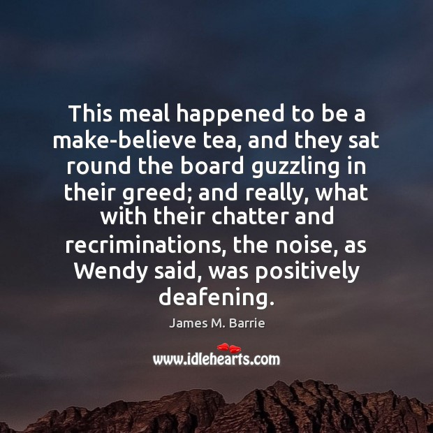 This meal happened to be a make-believe tea, and they sat round James M. Barrie Picture Quote