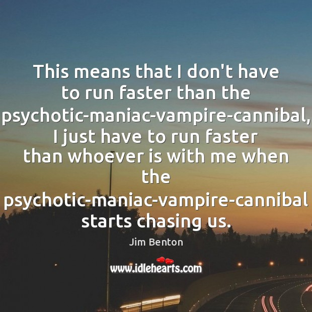This means that I don't have to run faster than the psychotic-maniac-vampire-cannibal, Image