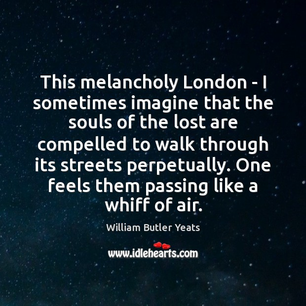 This melancholy London – I sometimes imagine that the souls of the William Butler Yeats Picture Quote