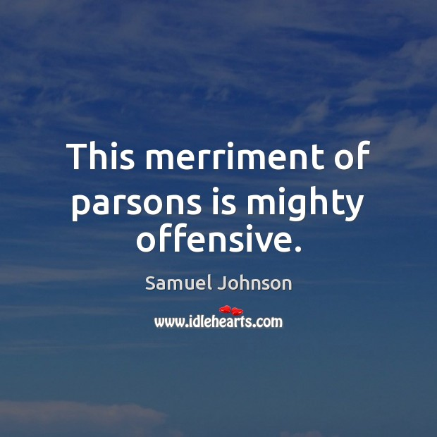 This merriment of parsons is mighty offensive. Samuel Johnson Picture Quote