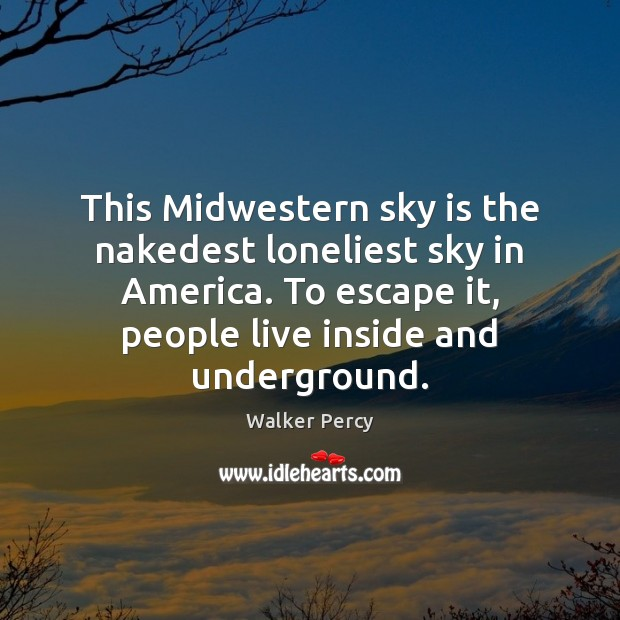 This Midwestern sky is the nakedest loneliest sky in America. To escape Walker Percy Picture Quote