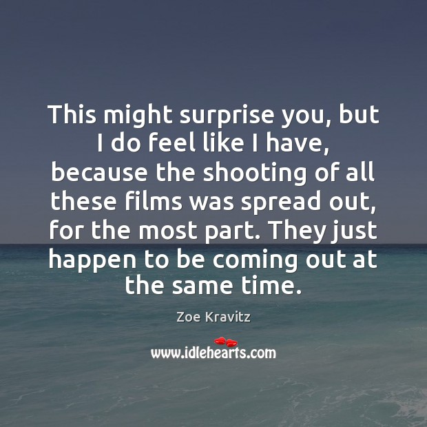 This might surprise you, but I do feel like I have, because Zoe Kravitz Picture Quote