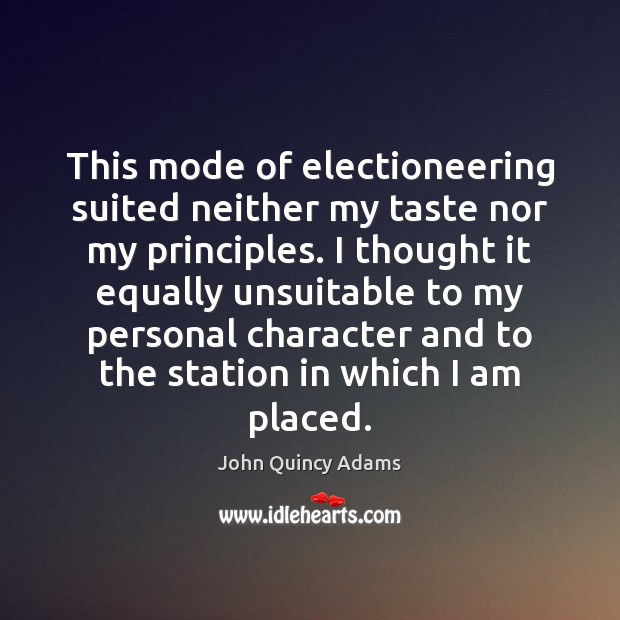 This mode of electioneering suited neither my taste nor my principles. I John Quincy Adams Picture Quote