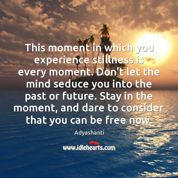 Image, This moment in which you experience stillness is every moment. Don't let