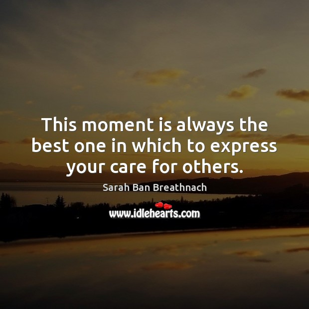 This moment is always the best one in which to express your care for others. Image