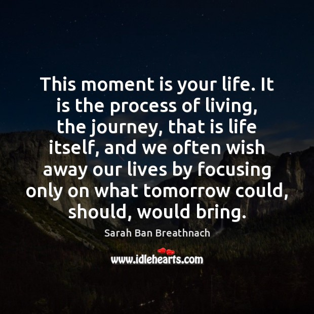 This moment is your life. It is the process of living, the Image