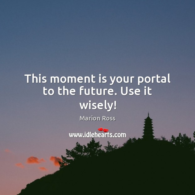 This moment is your portal to the future. Use it wisely! Image