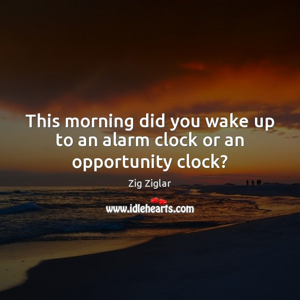 This morning did you wake up to an alarm clock or an opportunity clock? Image