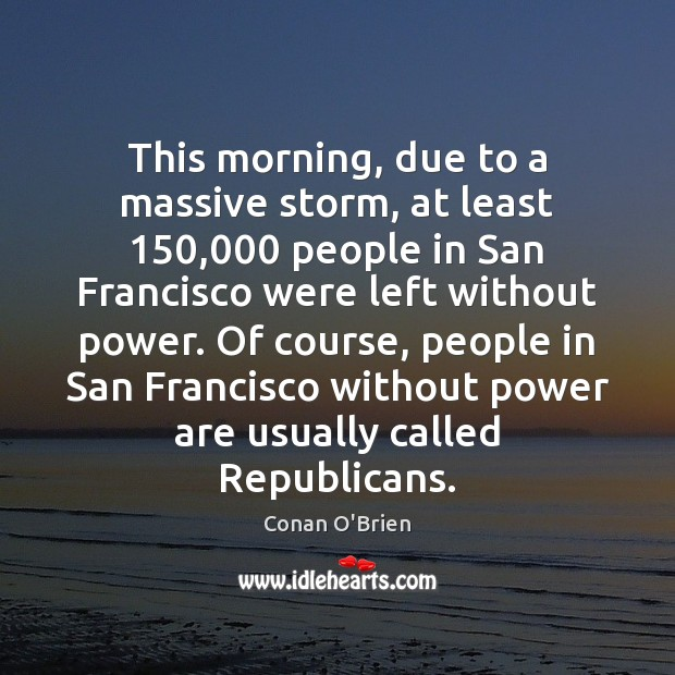 This morning, due to a massive storm, at least 150,000 people in San Conan O'Brien Picture Quote