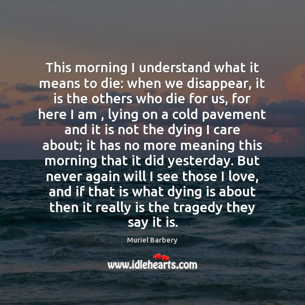 This morning I understand what it means to die: when we disappear, Muriel Barbery Picture Quote
