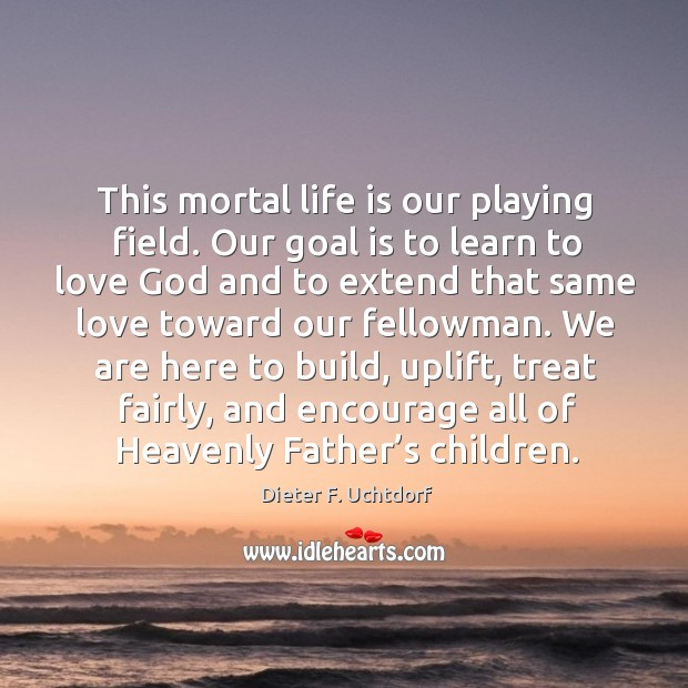 This mortal life is our playing field. Our goal is to learn Image