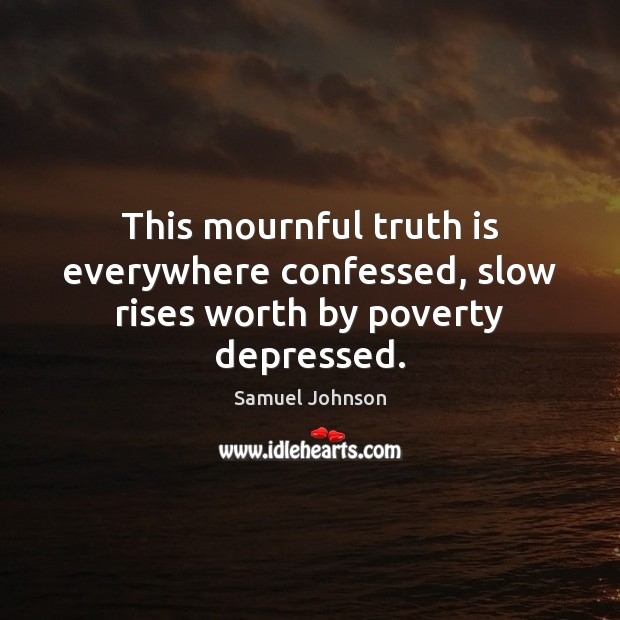 This mournful truth is everywhere confessed, slow rises worth by poverty depressed. Image