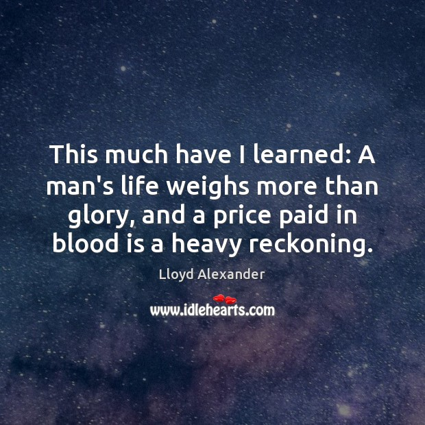 This much have I learned: A man's life weighs more than glory, Lloyd Alexander Picture Quote