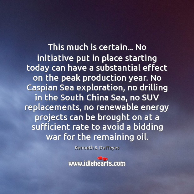 This much is certain… No initiative put in place starting today can Kenneth S. Deffeyes Picture Quote