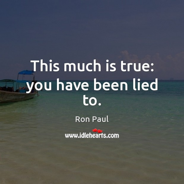 This much is true: you have been lied to. Ron Paul Picture Quote